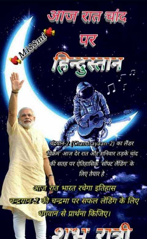 🌜 चाँद पे भारत 🇮🇳 - आज रात चांद पर Mi88mite चंद्रयान - 2 ( Chandrayaan - 2 ) का लैंडर विक्रम आज देर रात और शनिवार तड़के चांद की सतह पर ऐतिहासिक ' सॉफ्ट लैंडिंग ' के । लिए तैयार है : आज रात भारत रचेगा इतिहास चन्द्रयान - 2 की चन्द्रमा पर सफल लैंडिंग के लिए । भगवान से प्रार्थना किजिए । - ShareChat