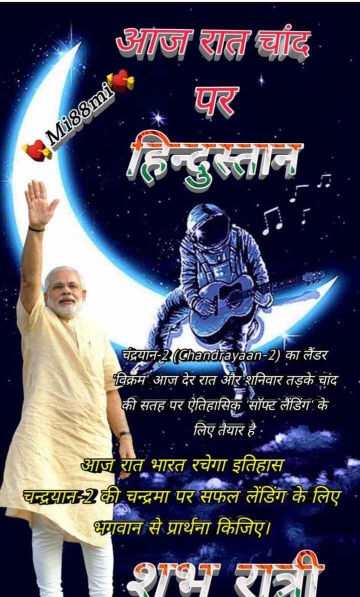 🌜 चाँद पे भारत 🇮🇳 - आज रात चाँद पर Mi88ml चंद्रयान - 2 ( Chandrayaan - 2 ) का लैंडर पविक्रम आज देर रात और शनिवार तड़के चांद की सतह पर ऐतिहासिक ' सॉफ्ट लैंडिंग ' के । . लिए तैयार है । आज रात भारत रचेगा इतिहास चन्द्रयान - 2 की चन्द्रमा पर सफल लेंडिंग के लिए भगवान से प्रार्थना किजिए । शभ रात्री - ShareChat