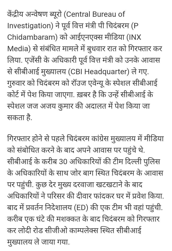 📰 चिदंबरम गिरफ़्तार - केंद्रीय अन्वेषण ब्यूरो ( Central Bureau of Investigation ) ने पूर्व वित्त मंत्री पी चिदंबरम ( P Chidambaram ) को आईएनएक्स मीडिया ( INX Media ) से संबंधित मामले में बुधवार रात को गिरफ्तार कर लिया . एजेंसी के अधिकारी पूर्व वित्त मंत्री को उनके आवास से सीबीआई मुख्यालय ( CBI Headquarter ) ले गए . गुरुवार को चिदंबरम को रॉउज एवेन्यू के स्पेशल सीबीआई कोर्ट में पेश किया जाएगा . ख़बर है कि उन्हें सीबीआई के स्पेशल जज अजय कुमार की अदालत में पेश किया जा सकता है . गिरफ्तार होने से पहले चिदंबरम कांग्रेस मुख्यालय में मीडिया को संबोधित करने के बाद अपने आवास पर पहुंचे थे . सीबीआई के करीब 30 अधिकारियों की टीम दिल्ली पुलिस के अधिकारियों के साथ जोर बाग स्थित चिदंबरम के आवास पर पहुंची . कुछ देर मुख्य दरवाजा खटखटाने के बाद अधिकारियों ने परिसर की दीवार फांदकर घर में प्रवेश किया . बाद में प्रवर्तन निदेशालय ( ED ) की एक टीम भी वहां पहुंची . करीब एक घंटे की मशक्कत के बाद चिदंबरम को गिरफ्तार कर लोदी रोड सीजीओ काम्पलेक्स स्थित सीबीआई मुख्यालय ले जाया गया . - ShareChat