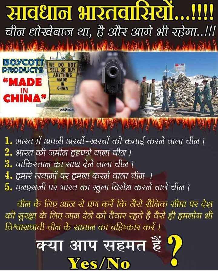 चीनी उत्पादों का बहिष्कार - सावधान भारतवासियों . . . ! ! ! ! ' चीन धोखेबाज था , है और आगे भी रहेगा . . ! ! ! BOYCOTT WE DO NOT PRODUCTS SELL OR BUY ANYTHING MADE MADE IN CHINA CHINA Dakibhusay 1 . भारत में अपनी अरबों - खरबों की कमाई करने वाला चीन । 2 . भारत की जमीन हड़पने वाला चीन । । 3 . पाकिस्तान का साथ देने वाला चीन । 4 . हमारे जवानों पर हमला करने वाला चीन । 5 . एनएसजी पर भारत का खुला विरोध करने वाले चीन । _ _ _ चीन के लिए आज से प्रण करें कि जैसे सैनिक सीमा पर देश की सुरक्षा के लिए जान देने को तैयार रहते है वैसे ही हमलोग भी विश्वासघाती चीन के सामान का बहिष्कार कर । । क्या आप सहमत है ) Yes / No - ShareChat