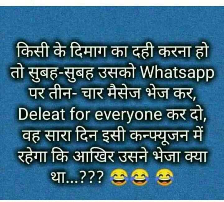 😂  चुटकला - किसी के दिमाग का दही करना हो तो सुबह - सुबह उसको Whatsapp पर तीन - चार मैसेज भेज कर , Deleat for everyone कर दो , वह सारा दिन इसी कन्फ्यूजन में रहेगा कि आखिर उसने भेजा क्या था . . . ? ? ? 996 - ShareChat