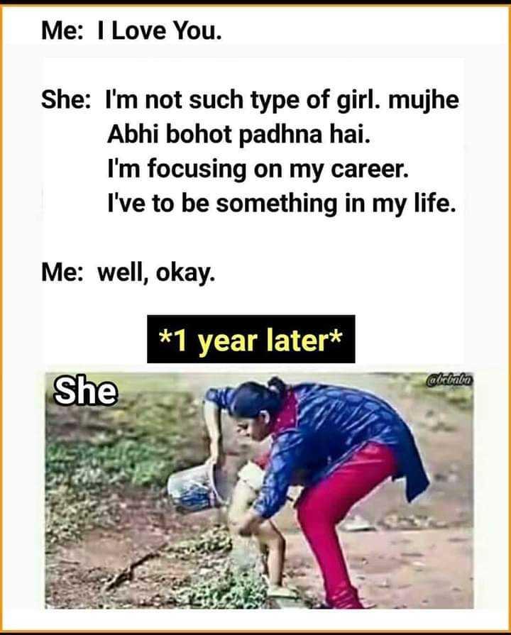 😂  चुटकला - Me : I Love You . She : I ' m not such type of girl . mujhe Abhi bohot padhna hai . I ' m focusing on my career . I ' ve to be something in my life . Me : well , okay . * 1 year later * alebaba She - ShareChat