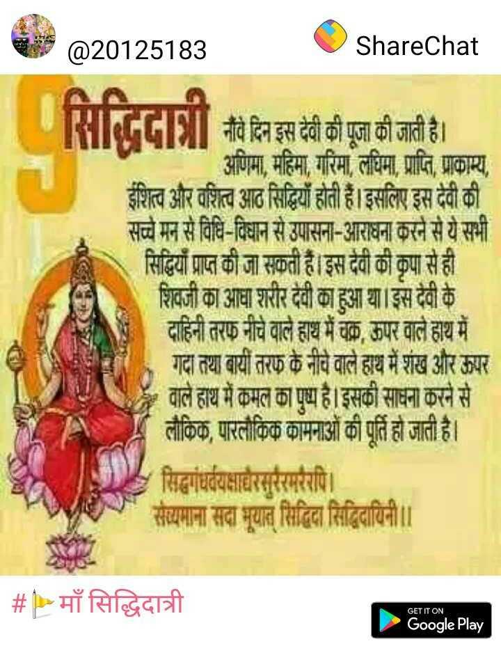 🙏चैत्र नवरात्रि - @ 20125183 ShareChat नौंवे दिन इस देवी की पूजा की जाती है । अणिमा , महिमा , गरिमा , लघिमा , प्राप्ति , प्राकाम्य , ईशित्व और वशित्व आठ सिद्धियाँ होती हैं । इसलिए इस देवी की सच्चे मन से विधि - विधान से उपासना - आराधना करने से ये सभी सिद्धियाँ प्राप्त की जा सकती हैं । इस देवी की कृपा से ही शिवजी का आधा शरीर देवी का हुआ था । इस दैवी के दाहिनी तरफ नीचे वाले हाथ में चक्क ऊपर वाले हाथ में गदा तथा बायीं तरफ के नीचे वाले हाथ में शंख और ऊपर वाले हाथ में कमल का पुष्य है । इसकी साधना करने से लौकिक , पारलौकिक कामनाओं की पूर्ति हो जाती है । सिद्धगंधर्वयक्षाधैरसुरैरमरैरपि । सेव्यमाना सदा भूयात् सिद्धिदा सिद्धिदायिनी । | # P > माँ सिद्धिदात्री GET IT ON Google Play - ShareChat