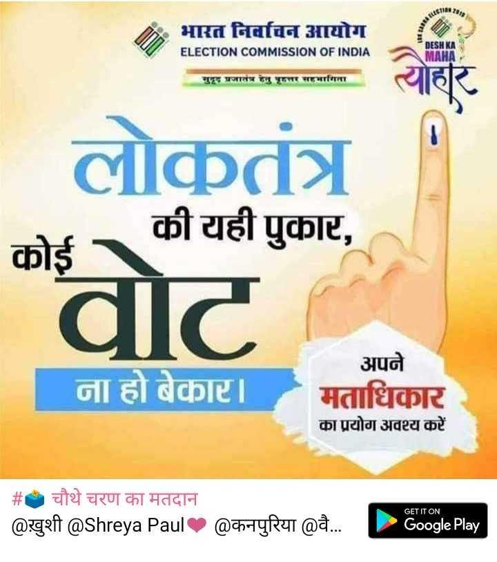 🗳 चौथे चरण का मतदान - भारत निर्वाचन आयोग ELECTION COMMISSION OF INDIA DESHKI AMAHA गद प्रजातच गहतर माना लोकतंत्र कोई की यही पुकार , dॉट ना हो बेकार । । अपने मताधिकार का प्रयोग अवश्य करें   # चौथे चरण का मतदान @ खुशी @ Shreya Paul @ कनपुरिया @ वै . . . P oogle Play - ShareChat