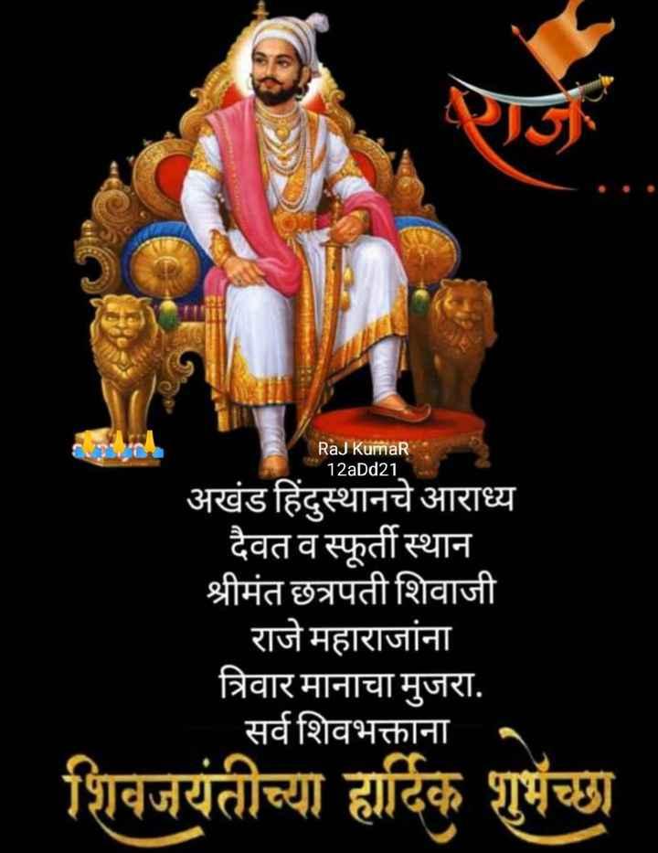 🙏छत्रपति शिवाजी महाराज जयंती🙏 - Raj Kumar 12aDd21 दे अखंड हिंदुस्थानचे आराध्य _ _ दैवत व स्फूर्ती स्थान श्रीमंत छत्रपती शिवाजी । राजे महाराजांना त्रिवार मानाचा मुजरा . सर्व शिवभक्ताना . शिवजयंतीच्या हार्दिक शुभेच्छा - ShareChat