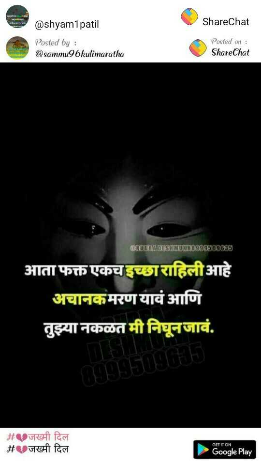 जख्म दिल - @ shyam1patil ShareChat Posted by : @ sammu96kulimaratha Posted on : ShareChat BRUDRA DESEMUXT3999509095 आता फक्त एकच इच्छाराहिलीआहे अचानकमरण यावं आणि तुझ्या नकळत मी निघूनजावं . 8999509015 # जख्मी दिल 2 जख्मी दिल GET IT ON Google Play - ShareChat