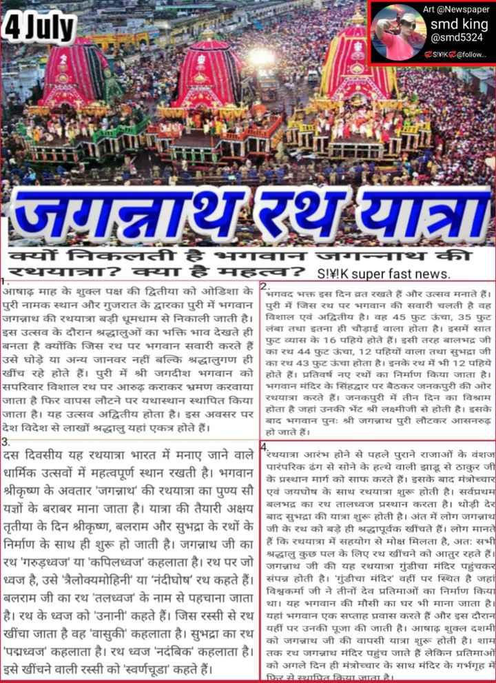 🙏 जगन्नाथ रथ यात्रा की शुभकामनाएं - 4 July Art @ Newspaper smd king @ smd5324 S ! ¥ ! K @ follow . . . जिन्नाथरथयात्रा CE चयनिन भन न इ व ? S ! ¥ ! K super fastnews . आषाढ़ माह के शुक्ल पक्ष की द्वितीया को ओडिशा के भगवद भक्त इस दिन व्रत रखते हैं और उत्सव मनाते हैं । पुरी नामक स्थान और गुजरात के द्वारका पुरी में भगवान पुरी में जिस रथ पर भगवान की सवारी चलती है वह जगन्नाथ की रथयात्रा बड़ी धूमधाम से निकाली जाती है । विशाल एवं अद्वितीय है । वह 45 फुट ऊंचा , 35 फुट इस उत्सव के दौरान श्रद्धालुओं का भक्ति भाव देखते ही लंबा तथा इतना ही चौड़ाई वाला होता है । इसमें सात फूट व्यास के 16 पहिये होते हैं । इसी तरह बालभद्र जी बनता है क्योंकि जिस रथ पर भगवान सवारी करते हैं । का रथ 44 फुट ऊंचा , 12 पहियों वाला तथा सुभद्रा जी उसे घोड़े या अन्य जानवर नहीं बल्कि श्रद्धालुगण ही का रथ 43 फुट ऊंचा होता है । इनके रथ में भी 12 पहिये खींच रहे होते हैं । पुरी में श्री जगदीश भगवान को होते हैं । प्रतिवर्ष नए रथों का निर्माण किया जाता है । सपरिवार विशाल रथ पर आरुढ़ कराकर भ्रमण करवाया भगवान मंदिर के सिंहद्वार पर बैठकर जनकपुरी की ओर जाता है फिर वापस लौटने पर यथास्थान स्थापित किया । रथयात्रा करते हैं । जनकपुरी में तीन दिन का विश्राम होता है जहां उनकी भेंट श्री लक्ष्मीजी से होती है । इसके जाता है । यह उत्सव अद्वितीय होता है । इस अवसर पर बाद भगवान पुनः श्री जगन्नाथ पुरी लौटकर आसनरुढ़ देश विदेश से लाखों श्रद्धालु यहां एकत्र होते हैं । हो जाते हैं । 3 . दस दिवसीय यह रथयात्रा भारत में मनाए जाने वाले ' रथयात्रा आरंभ होने से पहले पुराने राजाओं के वंशज पारंपरिक ढंग से सोने के हत्थे वाली झाडू से ठाकुर जी धार्मिक उत्सवों में महत्वपूर्ण स्थान रखती है । भगवान के प्रस्थान मार्ग को साफ करते हैं । इसके बाद मंत्रोच्चार श्रीकृष्ण के अवतार ' जगन्नाथ ' की रथयात्रा का पुण्य सी | एवं जयघोष के साथ रथयात्रा शुरू होती है । सर्वप्रथम यज्ञों के बराबर माना जाता है । यात्रा की तैयारी अक्षय बलभद्र का रथ तालध्वज प्रस्थान करता है । थोड़ी देर बाद सुभद्रा की यात्रा शुरू होती है । अंत में लोग जगन्नाथ तृतीया के दिन श्रीकृष्ण , बलराम और सुभद्रा के रथों के जी के रथ को बड़े ही श्रद्धापूर्वक खींचते हैं । लोग मानते निर्माण के साथ ही शुरू हो