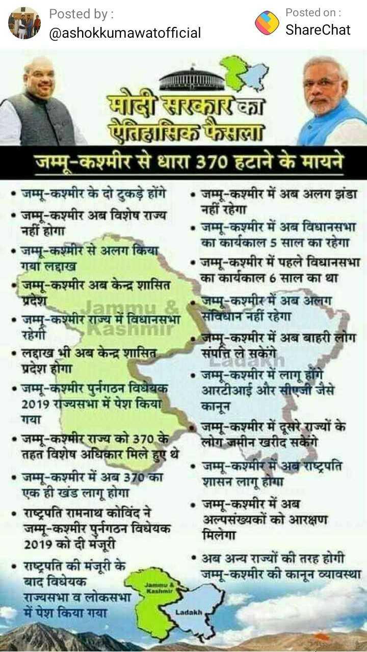 जम्मू कश्मीर - Posted by : @ ashokkumawatofficial Posted on : ShareChat गौलीडरर छिल्ला जम्मू - कश्मीर से धारा 370 हटाने के मायने • जम्मू - कश्मीर के दो टुकड़े होंगे • जम्मू - कश्मीर में अब अलग झंडा • जम्मू - कश्मीर अब विशेष राज्य | नहीं रहेगा नहीं होगा • जम्मू - कश्मीर में अब विधानसभा • जम्मू - कश्मीर से अलग किया । का कार्यकाल 5 साल का रहेगा । गया लद्दाख • जम्मू - कश्मीर में पहले विधानसभा • जम्मू - कश्मीर अब केन्द्र शासित का कार्यकाल 6 साल का था प्रदेश । • जम्मू - कश्मीर में अब अलग • जम्मू - कश्मीर राज्य में विधानसभा संविधान नहीं रहेगा । रहेगी । • जम्मू - कश्मीर में अब बाहरी लोग • लद्दाख भी अब केन्द्र शासित संपत्ति ले सकेंगे । प्रदेश होगा । • जम्मू - कश्मीर में लागू होंगे • जम्मू - कश्मीर पुर्नगठन विधेयक आरटीआई और सीएजी जैसे 2019 राज्यसभा में पेश किया कानून । गया । जम्मू - कश्मीर में दूसरे राज्यों के • जम्मू - कश्मीर राज्य को 370 के लोग जमीन खरीद सकेंगे तहत विशेष अधिकार मिले हुए थे • जम्मू - कश्मीर में अब राष्ट्रपति • जम्मू - कश्मीर में अब 370 का । शासन लागू होगा | एक ही खंड लागू होगा । • जम्मू - कश्मीर में अब • राष्ट्रपति रामनाथ कोविंद ने । अल्पसंख्यकों को आरक्षण जम्मू - कश्मीर पुर्नगठन विधेयक । मिलेगा 2019 को दी मंजूरी । • राष्ट्रपति की मंजूरी के • अब अन्य राज्यों की तरह होगी बाद विधेयक जम्मू - कश्मीर की कानून व्यावस्था राज्यसभा व लोकसभा में पेश किया गया Ladakh - ShareChat