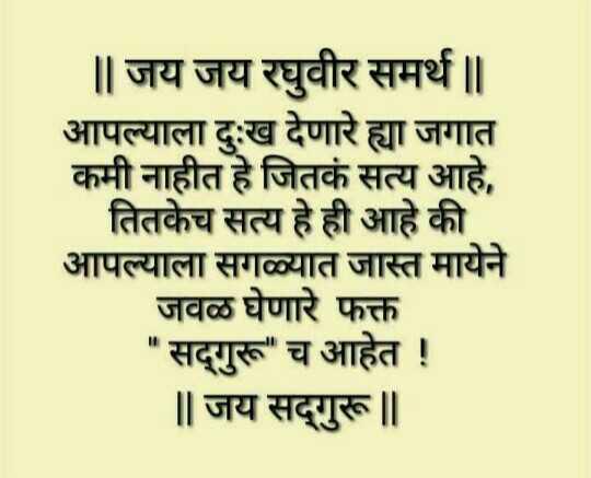 जय जय रघुवीर समर्थ श्री राम समर्थ - ॥ जय जय रघुवीर समर्थ | | आपल्याला दुःख देणारे ह्या जगात कमी नाहीत हे जितकं सत्य आहे , तितकेच सत्य हे ही आहे की आपल्याला सगळ्यात जास्त मायेने जवळ घेणारे फक्त सद्गुरू च आहेत ! | | जय सद्गुरू ॥ - ShareChat