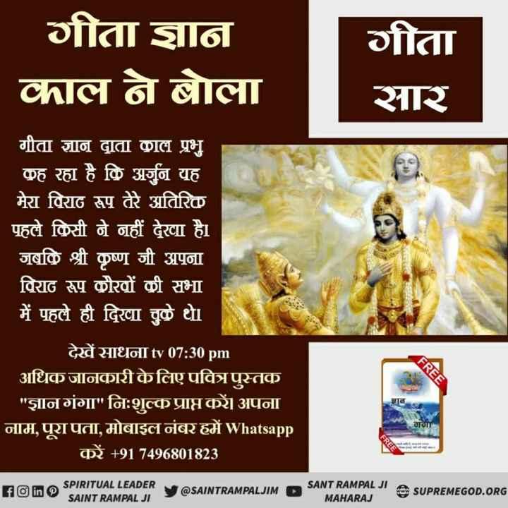 🙏 जय परशुराम - गीता ज्ञान काल ने बोला गीता सार गीता ज्ञान दाता काल प्रभु कह रहा है कि अर्जुन यह मेरा विराट रूप तेरे अतिरिक पहले किसी ने नहीं देखा है । जबकि श्री कृष्ण जी अपना विराट रूप कौरवों की सभा में पहले ही दिवा चुके थे । देखें साधना tv 07 : 30 pm अधिक जानकारी के लिए पवित्र पुस्तक ज्ञान गंगा नि : शुल्क प्राप्त करें । अपना नाम , पूरा पता , मोबाइल नंबर हमें Whatsapp करें + 91 74968018231 FREE ज्ञान गगा ( Arakarma A HDinos M SPIRITUAL LEADER IRITUAL LEADER Y @ SAINTRAMPALJIM O SANT RAMPAL SANTPAMPALUM SANT RAMPAL JI AU SUPREMEGOD . ORG SAINT RAMPAL JI MAHARAJ - ShareChat