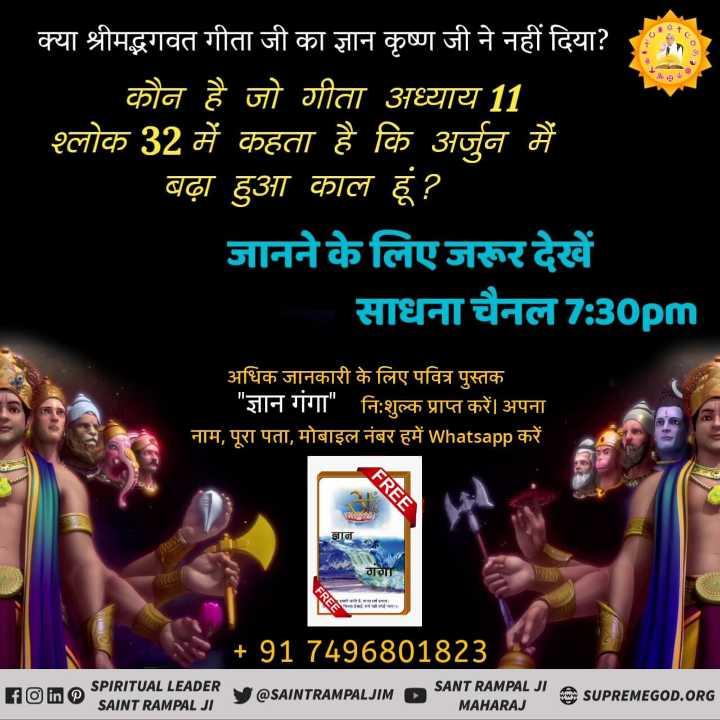 🙏 जय परशुराम - क्या श्रीमद्भगवत गीता जी का ज्ञान कृष्ण जी ने नहीं दिया ? : कौन है जो गीता अध्याय 11 श्लोक 32 में कहता है कि अर्जुन मैं बढ़ा हुआ काल हूं ? जानने के लिए जरूर देखें साधना चैनल 7 : 30pm अधिक जानकारी के लिए पवित्र पुस्तक ज्ञान गंगा निःशुल्क प्राप्त करें । अपना नाम , पूरा पता , मोबाइल नंबर हमें Whatsapp करें । FREE गगा + 91 7496801823 SPIRITUAL LEADER Foine SAINT RAMPAL JI SANT RAMPAL JI A SUPPEMEGOD . ORG V @ SAINTRAMPALJIMD MAHARAJ - ShareChat