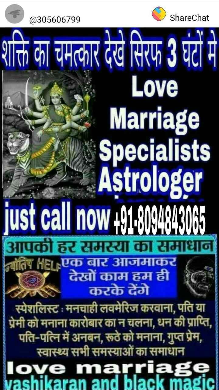 🙏 जय परशुराम - 2305606799 @ 305606799 ShareChat ShareChat शक्ति का चमत्कार देखे सिरफ 3 घंटों में Love Marriage Specialists Astrologer just call now + 91 - 8084843065 आपकी हर समस्या का समाधान गोतिष HEL एक बार आजमाकर देखों काम हम ही करके देंगे स्पेशलिस्ट : मनचाही लवमेरिज करवाना , पति या प्रेमी को मनाना कारोबार का न चलना , धन की प्राप्ति , पति - पत्नि में अनबन , रूठे को मनाना , गुप्त प्रेम , स्वास्थ्य सभी समस्याओं का समाधान love marriage vashikaran and black magic - ShareChat