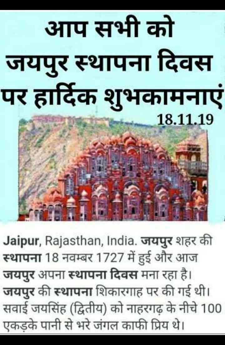 🙏जयपुर स्थापना दिवस 🙏 - आप सभी को जयपुर स्थापना दिवस पर हार्दिक शुभकामनाएं 10 18 . 11 . 19 Men Jaipur , Rajasthan , India . जयपुर शहर की स्थापना 18 नवम्बर 1727 में हुई और आज जयपुर अपना स्थापना दिवस मना रहा है । जयपुर की स्थापना शिकारगाह पर की गई थी । सवाई जयसिंह ( द्वितीय ) को नाहरगढ़ के नीचे 100 एकड़के पानी से भरे जंगल काफी प्रिय थे । - ShareChat