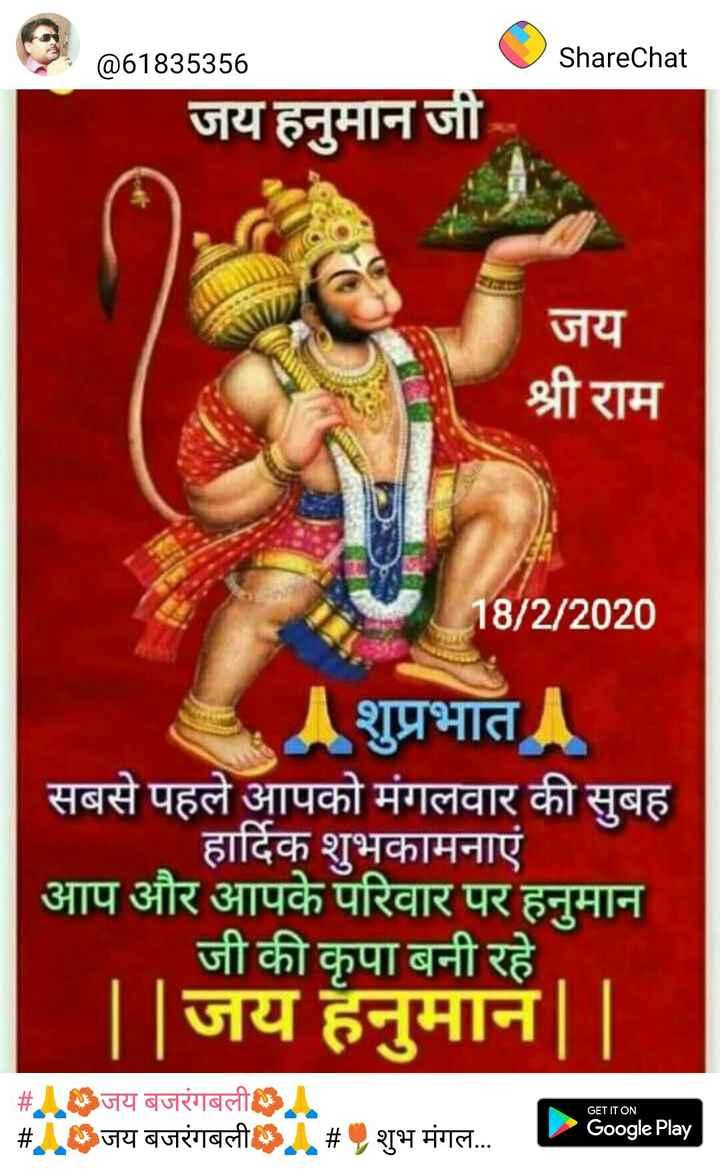 🙏🌺जय बजरंगबली🌺🙏 - @ 61835356 ShareChat जय हनुमान जी जय श्री राम 18 / 2 / 2020 शुप्रभात सबसे पहले आपको मंगलवार की सुबह हार्दिक शुभकामनाएं आप और आपके परिवार पर हनुमान जी की कृपा बनी रहे . | | जय हनुमान | | । GET IT ON # जय बजरंगबली जय बजरंगबली # शुभ मंगल . . . Google Play - ShareChat
