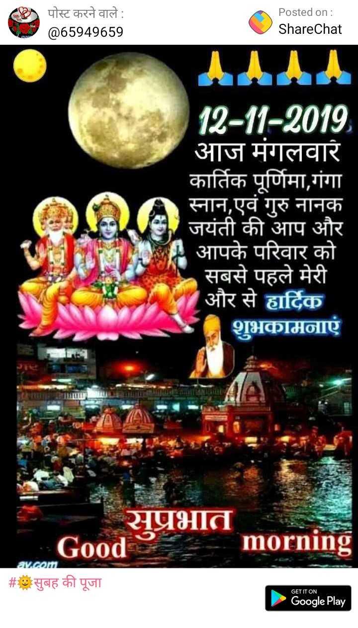 🙏जय माता दी🙏 - पोस्ट करने वाले : @ 65949659 Posted on : ShareChat 12 - 11 - 2019 आज मंगलवार कार्तिक पूर्णिमा , गंगा स्नान , एवं गुरु नानक जयंती की आप और आपके परिवार को सबसे पहले मेरी और से हार्दिक शुभकामनाएं Om आपके परिवार को सप्रभात morning Good av . com # * सुबह की पूजा GET IT ON Google Play - ShareChat