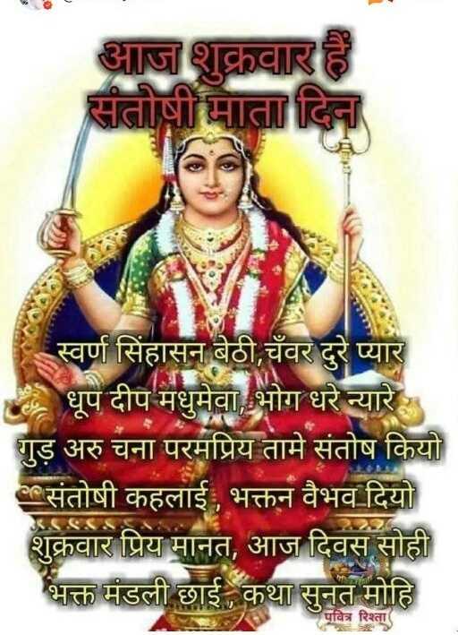 🚩🚩जय माता दी🚩🚩 - आज शुक्रवार हैं संतोषी मा दिदा स्वर्ण सिंहासन बेठी , चँवर दुरे प्यार धूप दीप मधुमेवा , भोग धरे न्यारे गुड़ अरु चना परमप्रिय तामे संतोष कियो संतोषी कहलाई , भक्तन वैभव दियो शुक्रवार प्रिय मानत , आज दिवस सोही भक्त मंडली छाई कथा सुनत मोहि पवित्र रिश्ता - ShareChat
