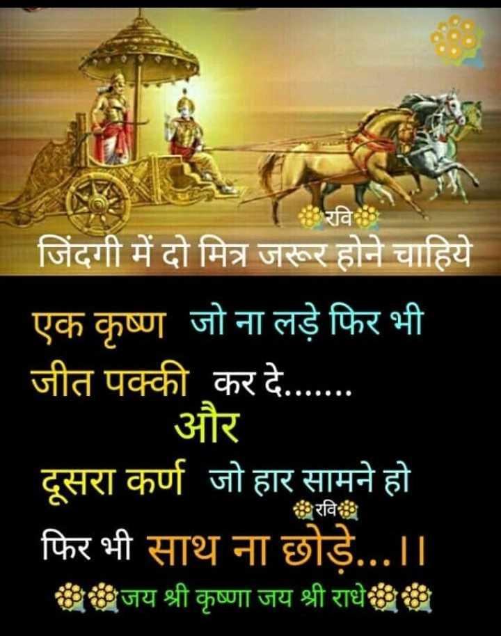 🌸 जय श्री कृष्ण - । रवि जिंदगी में दो मित्र जरूर होने चाहिये एक कृष्ण जो ना लड़े फिर भी जीत पक्की कर दे . . . . . . | और दूसरा कर्ण जो हार सामने हो फिर भी साथ ना छोड़े . . . । । जय श्री कृष्णा जय श्री राधे रवि - ShareChat