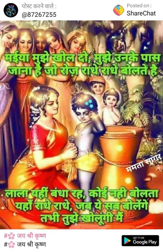 🌸 जय श्री कृष्ण - पोस्ट करने वाले : @ 87267255 Posted on : ShareChat मईया मुझे खोल दो मुझे उनके पास जाना है जो रोज़ राधे राधे बोलते है । ममतासागर लाला यहीं बंधा रह , कोई नहीं बोलता - यहाँ राधे राधे , जब ये सब बोलेंगे तभी तुझे खोलूगी में # _ _ _ # जय श्री कृष्ण जय श्री कृष्ण GET IT ON Google Play - ShareChat