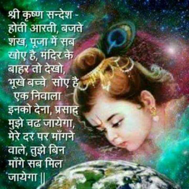 🌸 जय श्री कृष्ण - श्री कृष्ण सन्देश होती आरती , बजते शंख , पूजा में सब खोए है , मंदिर के बाहर तो देखो , भूखे बच्चे सोए है एक निवाला - इनको देना , प्रसाद मुझे चढ जायेगा , मेरे दर पर माँगने वाले , तुझे बिन माँगे सब मिल जायेगा | | - ShareChat
