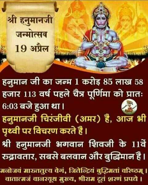 जय हनुमान - श्री हनुमानजी जन्मोत्सव 19 अप्रैल हनुमान जी का जन्म 1 करोड़ 85 लाख 58 हजार 113 वर्ष पहले चैत्र पूर्णिमा को प्रातः 6 : 03 बजे हुआ था । हनुमानजी चिरंजीवी ( अमर ) है , आज भी ' पृथ्वी पर विचरण करते है । । श्री हनुमानजी भगवान शिवजी के 11वें रुद्रावतार , सबसे बलवान और बुद्धिमान है । मनोजवं मारुततुल्य वेगं , जितेन्द्रियं बुद्धिमतां वरिष्ठम् । । वातात्मजं वानरयूथ मुख्य , श्रीराम दूतं शरणं प्रपद्ये । । - ShareChat