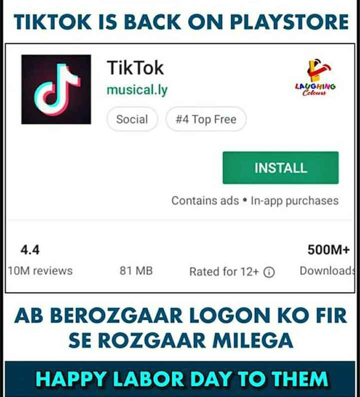 👥जागतिक कामगार दिन - TIKTOK IS BACK ON PLAYSTORE musical . ly LAUGHING dlounat Social # 4 Top Free INSTALL Contains ads • In - app purchases 4 . 4 500M + Download 10M reviews 81 MB Rated for 12 + 0 AB BEROZGAAR LOGON KO FIR SE ROZGAAR MILEGA HAPPY LABOR DAY TO THEM - ShareChat
