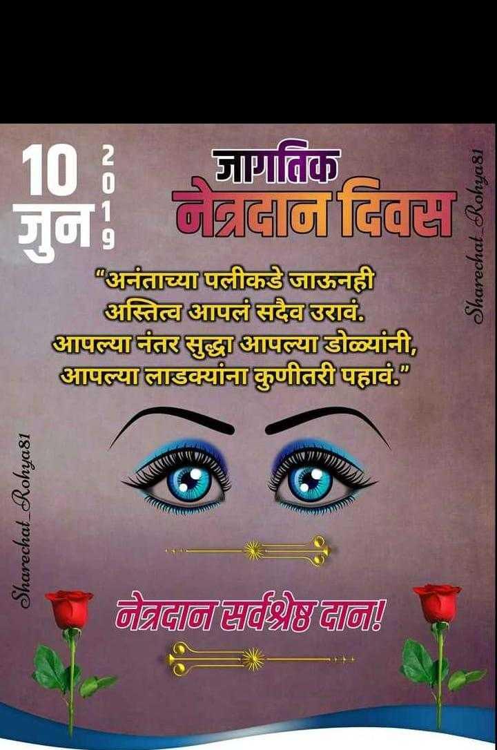 👁जागतिक नेत्रदान दिवस - 2 10 77 जागतिक 05 / FG / Sharechat _ Rohya81 अनंताच्या पलीकडे जाऊनही अस्तित्व आपलं सदैव उरावं . आपल्यातर सुद्धा आपल्या डोळ्यांनी , आपल्या लाडक्यांना कुणीतरी पहावं . / / / / ! [ { Sharechat _ Rohya81 बीबाबा ! - ShareChat