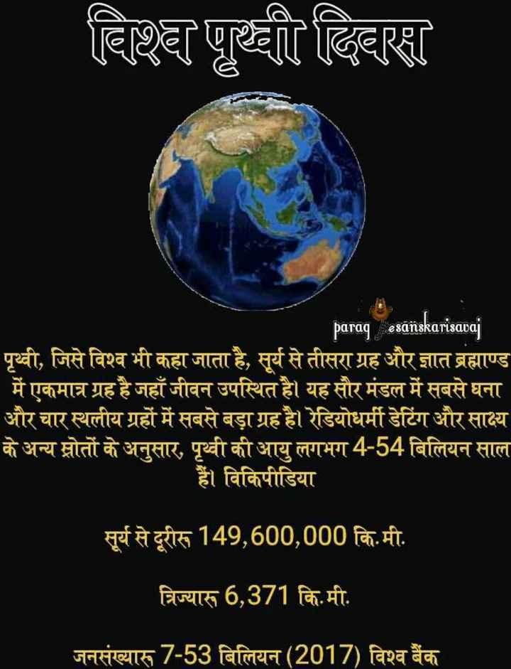 🌍जागतिक पृथ्वी दिवस - विश्व पृथ्वी दिवस paraq esanskarisavaj पृथ्वी , जिसे विश्व भी कहा जाता है , सूर्य से तीसरा ग्रह और ज्ञात ब्रह्माण्ड ' में एकमात्र ग्रह है जहाँ जीवन उपस्थित है । यह सौर मंडल में सबसे घना और चार स्थलीय ग्रहों में सबसे बड़ा ग्रह है । रेडियोधर्मी डेटिंग और साक्ष्य के अन्य स्रोतों के अनुसार , पृथ्वी की आयु लगभग 4 - 54 बिलियन साल हैं । विकिपीडिया सूर्य से दूरीरू 149 , 600 , 000 कि . मी . पा त्रिज्यारू 6 , 371 कि . मी . जनसंख्यास7 - 53 बिलियन ( 2017 ) विश्व बैंक - ShareChat