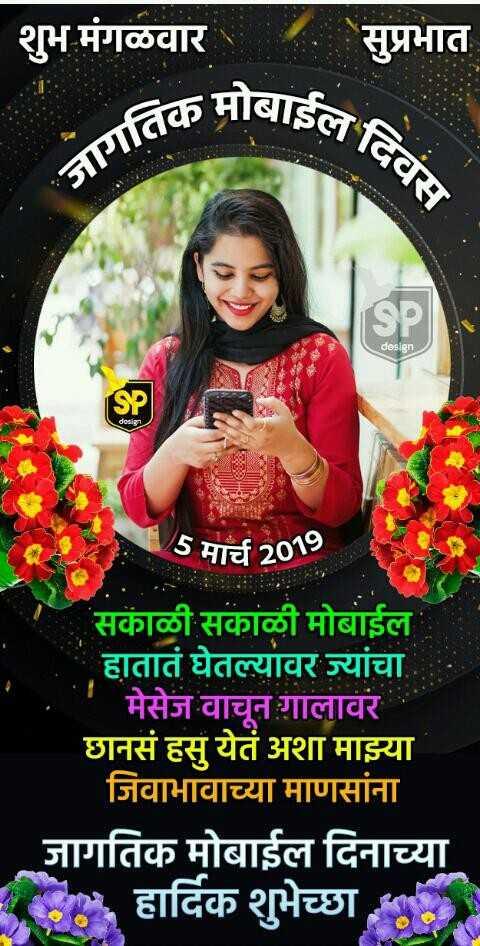 📱जागतिक मोबाईल दिवस - शुभ मंगळवार सुप्रभात [ SIइल गतिक design SP design 5 मार्च 2019 सकाळी सकाळी मोबाईल हातात घेतल्यावर ज्यांचा मेसेज वाचून गालावर छानसं हसू येतं अशा माझ्या जिवाभावाच्या माणसांना जागतिक मोबाईल दिनाच्या . हार्दिक शुभेच्छा - ShareChat