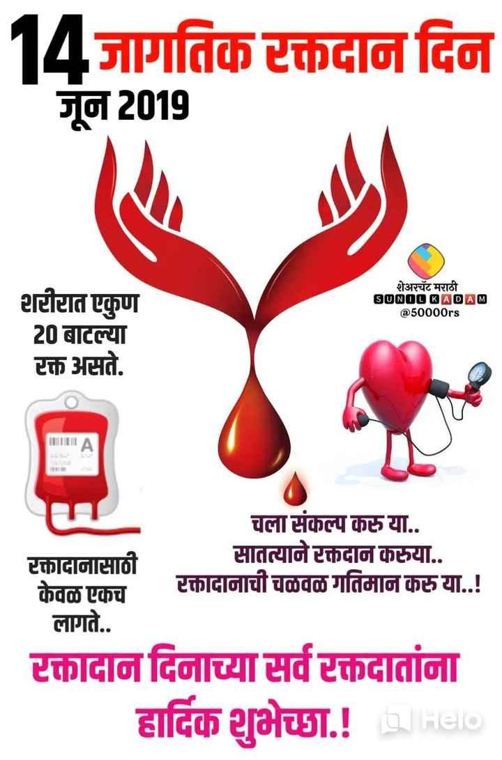🔴जागतिक रक्तदाता दिवस - 14जागतिक रक्तदान दिन जून 2019 शेअरचॅट मराठी SUNOL KADAM @ 50000rs टीटात एकुण 20 बाटल्या रक्त असते . । रक्तादानासाठी केवळ एकच लागते . . चला संकल्प करु या . . सातत्याने रक्तदान करुया . . टक्तादानाची चळवळ गतिमान करुया . . ! रक्तादान दिनाच्या सर्व रक्तदातांना हार्दिक शुभेच्छा . ! Held - ShareChat