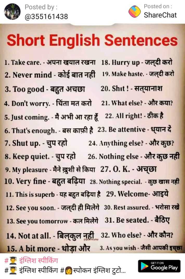 😃जानिए फुल फॉर्म - Posted by : @ 355161438 Posted on : ShareChat Short English Sentences 1 . Take care . - 379 - GUIG TOT 18 . Hurry up - Ucar 2 . Never mind - ants ara tet 19 . Make haste . - Italiane 3 . Too good - an Hol 20 . Shit ! - Hay - 797 4 . Don ' t worry . - Per a anat 21 . What else ? - 311 37412 5 . Just coming . - 347 3411 GT 22 . All right : - $ 6 . That ' s enough . - T 23 . Be attentive - eura 7 . Shut up . - 34 24 . Anything else ? - 3 ? 8 . Keep quiet . - 34 at 26 . Nothing else - ute me art 9 . My pleasure - Hagefta for 27 . 0 . K . - 3701 10 . Very fine - abrafout 28 . Nothing special . - TU UTA TRI 11 . This is superb - fan afegit 29 . Welcome - H154 12 . See you soon . - UGA A 30 . Rest assured . - RTFITS 13 . See you tomorrow - This Act 31 . Be seated . - atas 14 . Not at all . - Pariola aist 32 . Who else ? - 347 asta ? 15 . A bit more - ets uit 3 . As you wish to Taizy6T # PART # fragt # 2 for TT . . . Google Play GET IT ON - ShareChat