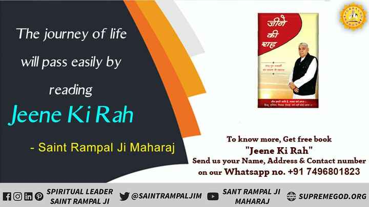 जीने की राह - जीने CE od The journey of life will pass easily by reading Jeene Ki Rah काम जामाता Date the fol - Saint Rampal Ji Maharaj To know more , Get free book Jeene Ki Rah Send us your Name , Address & Contact number on our Whatsapp no . + 91 7496801823 in O SFARNT RAMEADER Y @ SAINTRAMPAI SPIRITUAL LEADER SAINT RAMPAL JI @ SAINTRAMPALJIM SANT RAMPAL JI A MAHARAJ SUPREMEGOD . ORG - ShareChat