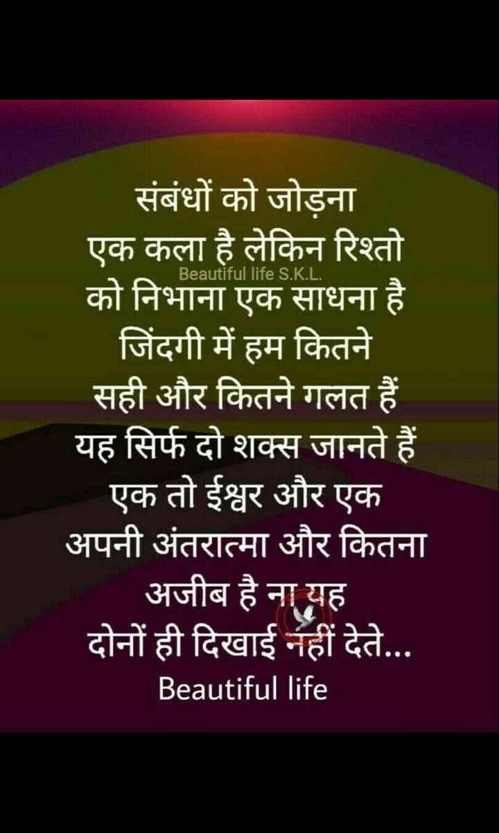 🙏जैन धर्म - Beautiful life S . K . L . संबंधों को जोड़ना एक कला है लेकिन रिश्तो को निभाना एक साधना है जिंदगी में हम कितने सही और कितने गलत हैं यह सिर्फ दो शक्स जानते हैं एक तो ईश्वर और एक अपनी अंतरात्मा और कितना अजीब है ना यह दोनों ही दिखाई नहीं देते . . . Beautiful life - ShareChat