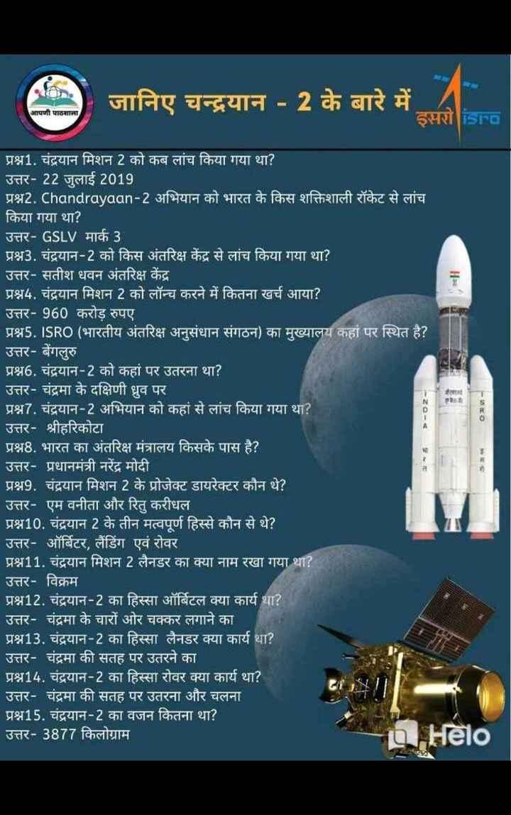 📝जॉब/एग्जाम प्रिपरेशन - जानिए चन्द्रयान - 2 के बारे में - इसरो isra आपणी पाठशाला - 20 - 4 प्रश्न1 . चंद्रयान मिशन 2 को कब लांच किया गया था ? उत्तर - 22 जुलाई 2019 प्रश्न2 . Chandrayaan - 2 अभियान को भारत के किस शक्तिशाली रॉकेट से लांच किया गया था ? उत्तर - GSLV माक 3 प्रश्न3 . चंद्रयान - 2 को किस अंतरिक्ष केंद्र से लांच किया गया था ? उत्तर - सतीश धवन अंतरिक्ष केंद्र प्रश्न4 . चंद्रयान मिशन 2 को लॉन्च करने में कितना खर्च आया ? उत्तर - 960 करोड़ रुपए । प्रश्न5 . ISRO ( भारतीय अंतरिक्ष अनुसंधान संगठन ) का मुख्यालय कहां पर स्थित है ? उत्तर - बेंगलुरु प्रश्न6 . चंद्रयान - 2 को कहां पर उतरना था ? उत्तर - चंद्रमा के दक्षिणी ध्रुव पर प्रश्न7 . चंद्रयान - 2 अभियान को कहां से लांच किया गया था ? उत्तर - श्रीहरिकोटा ' प्रश्न8 . भारत का अंतरिक्ष मंत्रालय किसके पास है ? । उत्तर - प्रधानमंत्री नरेंद्र मोदी प्रश्न9 . चंद्रयान मिशन 2 के प्रोजेक्ट डायरेक्टर कौन थे ? उत्तर - एम वनीता और रितु करीधल प्रश्न10 . चंद्रयान 2 के तीन मत्वपूर्ण हिस्से कौन से थे ? उत्तर - ऑर्बिटर , लैंडिंग एवं रोवर । प्रश्न11 . चंद्रयान मिशन 2 लैनडर का क्या नाम रखा गया था ? उत्तर - विक्रम प्रश्न12 . चंद्रयान - 2 का हिस्सा ऑर्बिटल क्या कार्य था ? उत्तर - चंद्रमा के चारों ओर चक्कर लगाने का प्रश्न13 . चंद्रयान - 2 का हिस्सा लैनडर क्या कार्य था ? उत्तर - चंद्रमा की सतह पर उतरने का प्रश्न14 . चंद्रयान - 2 का हिस्सा रोवर क्या कार्य था ? उत्तर - चंद्रमा की सतह पर उतरना और चलना ' प्रश्न15 . चंद्रयान - 2 का वजन कितना था ? उत्तर - 3877 किलोग्राम | | * a Hēlo - ShareChat