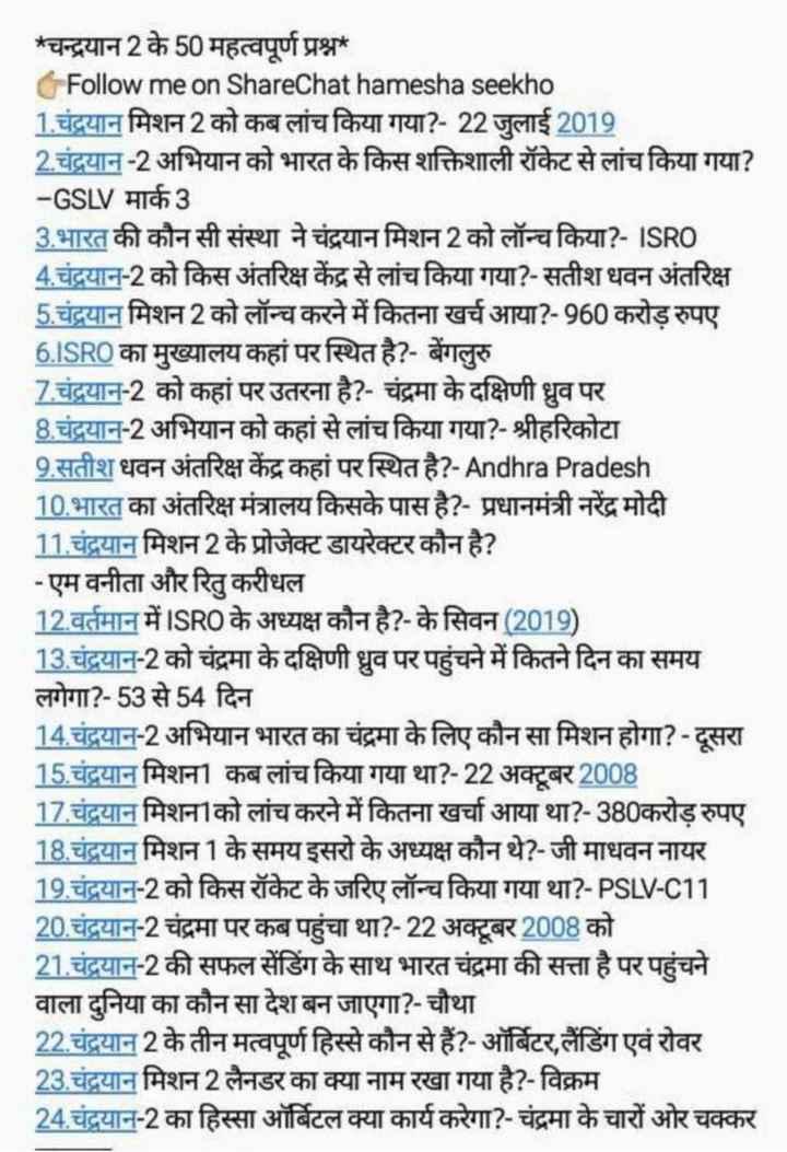 📝जॉब/एग्जाम प्रिपरेशन - * चन्द्रयान 2 के 50 महत्वपूर्ण प्रश्न Follow me on ShareChat hamesha seekho 1 . चंद्रयान मिशन 2 को कब लांच किया गया ? - 22 जुलाई 2019 2 . चंद्रयान - 2 अभियान को भारत के किस शक्तिशाली रॉकेट से लांच किया गया ? - GSLV मार्क 3 3 . भारत की कौन सी संस्था ने चंद्रयान मिशन 2 को लॉन्च किया ? - ISRO 4 . चंद्रयान - 2 को किस अंतरिक्ष केंद्र से लांच किया गया ? - सतीश धवन अंतरिक्ष 5 . चंद्रयान मिशन 2 को लॉन्च करने में कितना खर्च आया ? - 960 करोड़ रुपए 6 . ISRO का मुख्यालय कहां पर स्थित है ? - बेंगलुरु 7 . चंद्रयान - 2 को कहां पर उतरना है ? - चंद्रमा के दक्षिणी ध्रुव पर 8 . चंद्रयान - 2 अभियान को कहां से लांच किया गया ? - श्रीहरिकोटा 9 . सतीश धवन अंतरिक्ष केंद्र कहां पर स्थित है ? - Andhra Pradesh 10 . भारत का अंतरिक्ष मंत्रालय किसके पास है ? - प्रधानमंत्री नरेंद्र मोदी 11 . चंद्रयान मिशन 2 के प्रोजेक्ट डायरेक्टर कौन है ? - एम वनीता और रितु करीधल 12 . वर्तमान में ISRO के अध्यक्ष कौन है ? - के सिवन ( 2019 ) 13 . चंद्रयान - 2 को चंद्रमा के दक्षिणी ध्रुव पर पहुंचने में कितने दिन का समय लगेगा ? - 53 से 54 दिन 14 . चंद्रयान - 2 अभियान भारत का चंद्रमा के लिए कौन सा मिशन होगा ? - दूसरा 15 . चंद्रयान मिशन कब लांच किया गया था ? - 22 अक्टूबर 2008 17 . चंद्रयान मिशनाको लांच करने में कितना खर्चा आया था ? - 380करोड़ रुपए 18 . चंद्रयान मिशन 1 के समय इसरो के अध्यक्ष कौन थे ? - जी माधवन नायर 19 . चंद्रयान - 2 को किस रॉकेट के जरिए लॉन्च किया गया था ? - PSLV - C11 20 . चंद्रयान - 2 चंद्रमा पर कब पहुंचा था ? - 22 अक्टूबर 2008 को 21 . चंद्रयान - 2 की सफल सेंडिंग के साथ भारत चंद्रमा की सत्ता है पर पहुंचने वाला दुनिया का कौन सा देश बन जाएगा ? - चौथा 22 . चंद्रयान 2 के तीन मत्वपूर्ण हिस्से कौन से हैं ? - ऑर्बिटर , लैंडिंग एवं रोवर 23 . चंद्रयान मिशन 2 लैनडर का क्या नाम रखा गया है ? - विक्रम 24 . चंद्रयान - 2 का हिस्सा ऑर्बिटल क्या कार्य करेगा ? - चंद्रमा के चारों ओर चक्कर - ShareChat