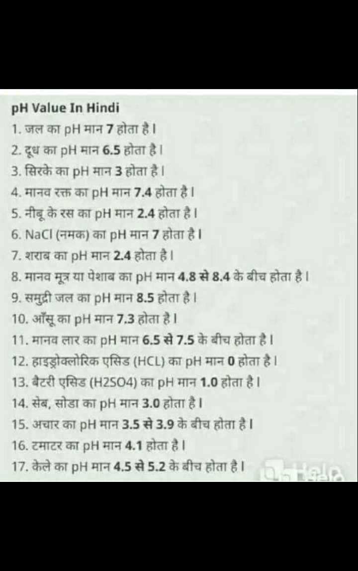 📝जॉब/एग्जाम प्रिपरेशन - pH Value In Hindi 1 . जल का pH मान 7 होता है । 2 . दूध का pH मान 6 . 5 होता है । 3 . सिरके का pH मान 3 होता है । 4 . मानव रक्त का pH मान 7 . 4 होता है । 5 . नीबू के रस का pH मान 2 . 4 होता है । 6 . NaCI ( नमक ) का pH मान 7 होता है । 7 . शराब का pH मान 2 . 4 होता है । 8 . मानव मूत्र या पेशाब का pH मान 4 . 8 से 8 . 4 के बीच होता है । 9 . समुद्री जल का pH मान 8 . 5 होता है । 10 . आँसू का pH मान 7 . 3 होता है । 11 . मानव लार का pH मान 6 . 5 से 7 . 5 के बीच होता है । 12 . हाइड्रोक्लोरिक एसिड ( HCL ) का pH मान 0 होता है । 13 . बैटरी एसिड ( H2504 ) का pH मान 1 . 0 होता है । 14 . सेब , सोडा का pH मान 3 . 0 होता है । 15 . अचार का pH मान 3 . 5 से 3 . 9 के बीच होता है । 16 . टमाटर का pH मान 4 . 1 होता है । 17 . केले का pH मान 4 . 5 से 5 . 2 के बीच होता है । - ShareChat