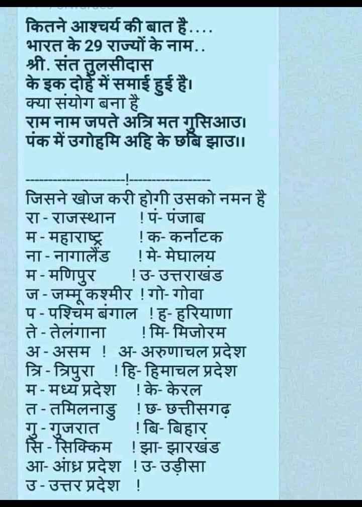 📝जॉब/एग्जाम प्रिपरेशन - कितने आश्चर्य की बात है . . . . भारत के 29 राज्यों के नाम . . श्री . संत तुलसीदास | के इक दोहे में समाई हुई है । क्या संयोग बना है राम नाम जपते अत्रि मत गुसिआउ । पंक में उगोहमि अहि के छबि झाउ । । जिसने खोज करी होगी उसको नमन है रा - राजस्थान ! पं - पंजाब म - महाराष्ट्र ! क - कर्नाटक ना - नागालैंड ! मे - मेघालय म - मणिपुर ! उ - उत्तराखंड ज - जम्मू कश्मीर ! गो - गोवा प - पश्चिम बंगाल ! ह - हरियाणा ते - तेलंगाना ! मि - मिजोरम अ - असम ! अ - अरुणाचल प्रदेश त्रि - त्रिपुरा ! हि - हिमाचल प्रदेश म - मध्य प्रदेश ! के - केरल त - तमिलनाडु ! छ - छत्तीसगढ़ गु - गुजरात ! बि - बिहार सि - सिक्किम ! झा - झारखंड आ - आंध्र प्रदेश ! उ - उड़ीसा उ - उत्तर प्रदेश ! - ShareChat