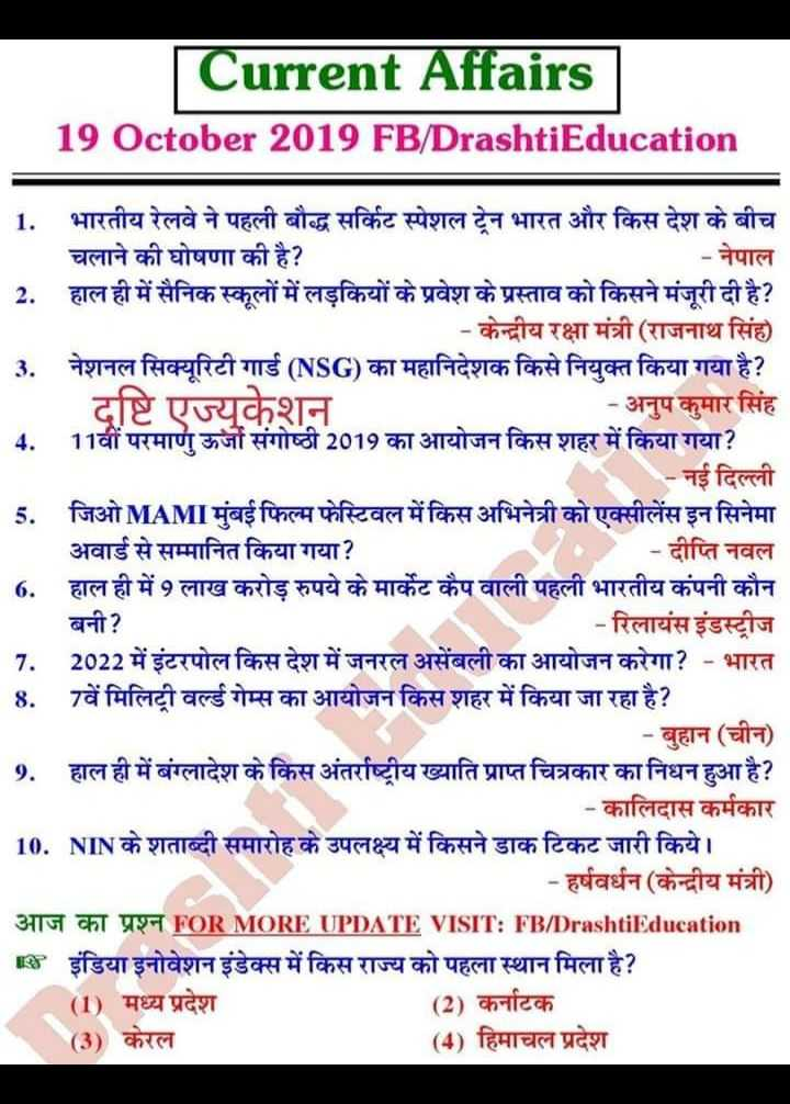📝जॉब/एग्जाम प्रिपरेशन - Current Affairs 19 October 2019 FB / DrashtiEducation 1 . भारतीय रेलवे ने पहली बौद्ध सर्किट स्पेशल ट्रेन भारत और किस देश के बीच चलाने की घोषणा की है ? - नेपाल 2 . हाल ही में सैनिक स्कूलों में लड़कियों के प्रवेश के प्रस्ताव को किसने मंजूरी दी है ? - केन्द्रीय रक्षा मंत्री ( राजनाथ सिंह ) 3 . नेशनल सिक्यूरिटी गार्ड ( NSG ) का महानिदेशक किसे नियुक्त किया गया है ? दष्टि एज्युकेशन _ _ - अनुप कुमार सिंह 4 . 11वीं परमाणु ऊर्जा संगोष्ठी 2019 का आयोजन किस शहर में किया गया ? - नई दिल्ली 5 . जिओ MAMI मुंबई फिल्म फेस्टिवल में किस अभिनेत्री को एक्सीलेंस इन सिनेमा अवार्ड से सम्मानित किया गया ? • - दीप्ति नवल 6 . हाल ही में 9 लाख करोड़ रुपये के मार्केट कैप वाली पहली भारतीय कंपनी कौन बनी ? _ _ _ - रिलायंस इंडस्ट्रीज 7 . 2022 में इंटरपोल किस देश में जनरल असेंबली का आयोजन करेगा ? - भारत 8 . 7वें मिलिट्री वर्ल्ड गेम्स का आयोजन किस शहर में किया जा रहा है ? - बुहान ( चीन ) 9 . हाल ही में बंग्लादेश के किस अंतर्राष्ट्रीय ख्याति प्राप्त चित्रकार का निधन हुआ है ? _ _ _ - कालिदास कर्मकार 10 . NIN के शताब्दी समारोह के उपलक्ष्य में किसने डाक टिकट जारी किये । - हर्षवर्धन ( केन्द्रीय मंत्री ) 3179 CHAT WY - T FOR MORE UPDATE VISIT : FB / DrashtiEducation Is इंडिया इनोवेशन इंडेक्स में किस राज्य को पहला स्थान मिला है ? ( 1 ) मध्य प्रदेश ( 2 ) कर्नाटक ( 3 ) केरल ( 4 ) हिमाचल प्रदेश - ShareChat