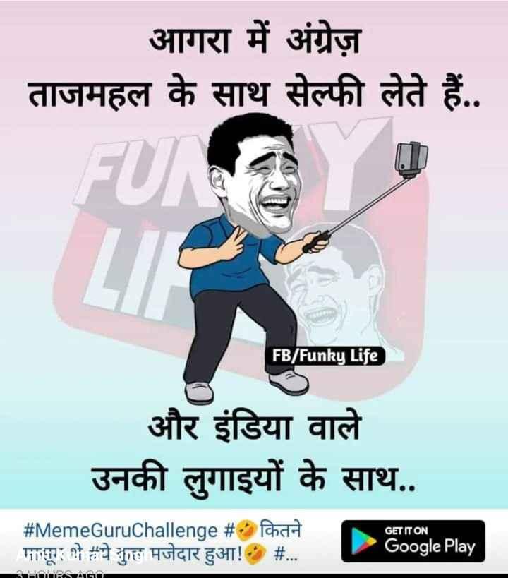 🤣 जोक्स 🤣 - आगरा में अंग्रेज़ ताजमहल के साथ सेल्फी लेते हैं . . FB / Funky Life और इंडिया वाले उनकी लुगाइयों के साथ . . GET IT ON # MemeGuruChallenge # • कितने पाय : 2 ये कुछ मजेदार हुआ ! - # . . . Google Play 3 HOURS AGO - ShareChat