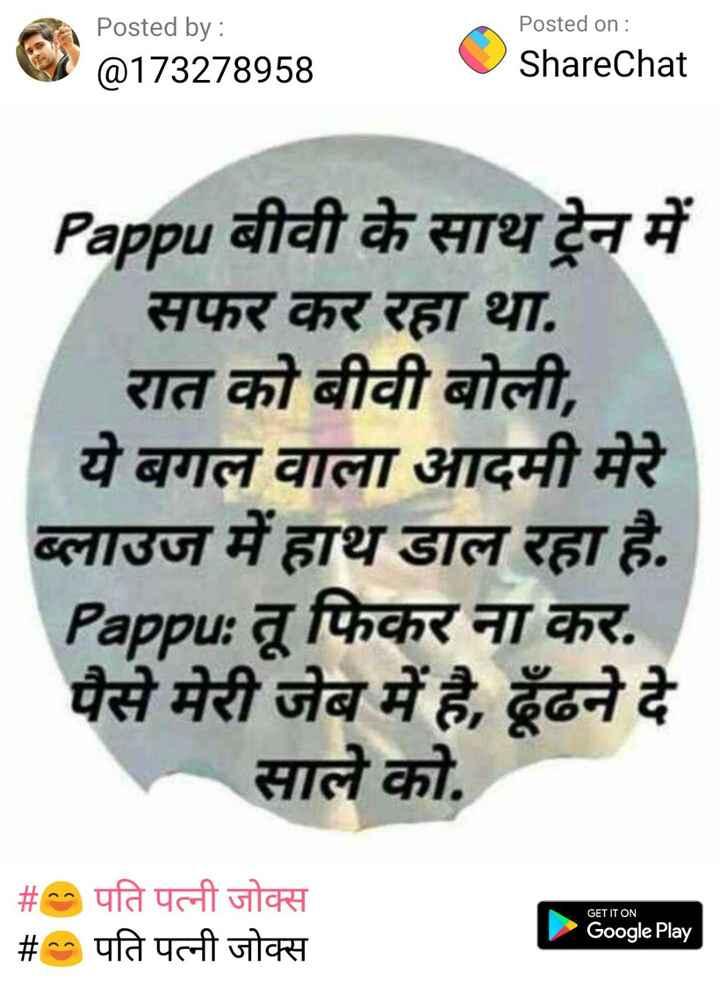 🤣जोक्स🤣 - Posted by : @ 173278958 Posted on : ShareChat Pappu बीवी के साथ ट्रेन में सफर कर रहा था . रात को बीवी बोली , ये बगल वाला आदमी मेरे ब्लाउज में हाथ डाल रहा है . Pappu : तू फिकर ना कर . पैसे मेरी जेब में है , ढूँढने दे साले को . GET IT ON # पति पत्नी जोक्स # पति पत्नी जोक्स Google Play - ShareChat