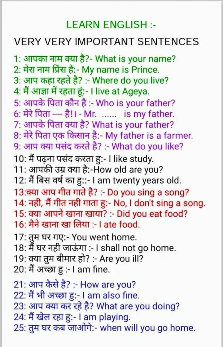 💡 ज्ञान की बातें - LEARN ENGLISH : VERY VERY IMPORTANT SENTENCES 1 : आपका नाम क्या है ? - What is your name ? 2 : मेरा नाम प्रिंस है : - My name is Prince . 3 : आप कहा रहते है ? : - Where do you live ? 4 : मैं आज्ञा में रहता हूं : - | live at Ageya . 5 : आपके पिता कौन है : - Who is your father ? 6 : मेरे पिता - - - - है ! | - Mr . . . . . . . is my father . 7 : आपके पिता क्या है ? What is your father ? 8 : मेरे पिता एक किसान है : - My father is a farmer . 9 : आप क्या पसंद करते है ? : - What do you like ? 10 : मैं पढ़ना पसंद करता हु : - | like study . 11 : आपकी उम्र क्या है : - How old are you ? 12 : मैं बिस वर्ष का हु : : - I am twenty years old . 13 : क्या आप गीत गाते है ? : - Do yousing a song ? 14 : नही , मैं गीत नही गाता हु : - No , I don ' t sing a song . 15 : क्या आपने खाना खाया ? : - Did you eat food ? 16 : मैने खाना खा लिया : - Tate food . 17 : तुम घर गए : - You went home . 18 : मैं घर नही जाऊंगा : - I shall not go home . 19 : क्या तुम बीमार हो ? : - Are you ill ? 20 : मैं अच्छा हु : - I am fine . 21 : आप कैसे है ? : - How are you ? 22 : मैं भी अच्छा हु : - I am also fine . 23 : आप क्या कर रहे है ? What are you doing ? 24 : मैं खेल रहा हु : - I am playing . 25 : तुम घर कब जाओगे : - when will you go home . - ShareChat