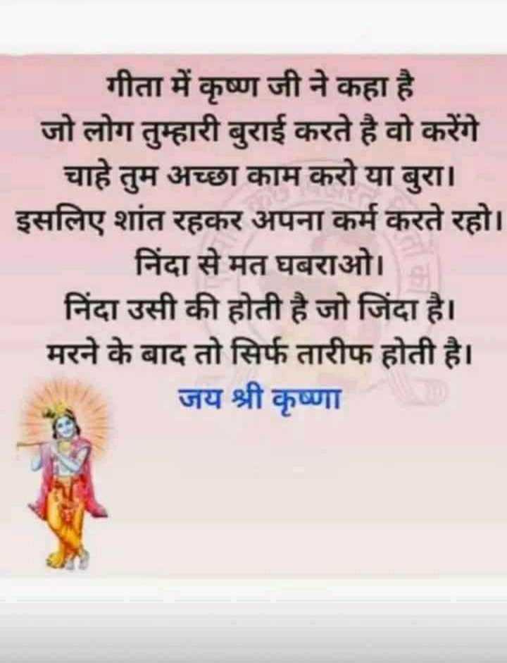 📚 ज्ञान दिवस - गीता में कृष्ण जी ने कहा है जो लोग तुम्हारी बुराई करते है वो करेंगे चाहे तुम अच्छा काम करो या बुरा । इसलिए शांत रहकर अपना कर्म करते रहो । निंदा से मत घबराओ । निंदा उसी की होती है जो जिंदा है । मरने के बाद तो सिर्फ तारीफ होती है । जय श्री कृष्णा - ShareChat