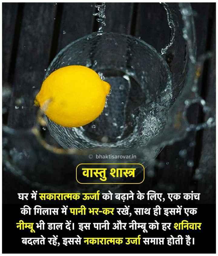 ⏳ज्योतिष शास्त्र/वास्तुशास्त्र/पंचांग - © bhaktisarovar . in वास्तु शास्त्र घर में सकारात्मक ऊर्जा को बढ़ाने के लिए , एक कांच की गिलास में पानी भर - कर रखें , साथ ही इसमें एक नीम्बू भी डाल दें । इस पानी और नीम्बू को हर शनिवार बदलते रहें , इससे नकारात्मक उर्जा समाप्त होती है । - ShareChat