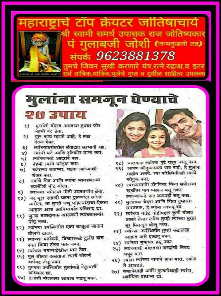 ⏳ज्योतिष शास्त्र/वास्तुशास्त्र/पंचांग - महाराष्ट्राचे टॉप क्रेयटर जोतिषाचार्य श्री स्वामी समर्थ उपासक राज जोतिष्यकार ' पं गुलाबजी जोशी ( जन्मकुंडली तज्ञ ) संपर्क 9623881378 तुमचे जिवन सुखी करणारे यंत्र . रत्ने . रुद्राक्ष . व इतर सर्व तांत्रिक . मांत्रिक . पूजेचे गुप्त व दुर्मीळ साहित्य उपलब्ध मुलांना आमजून घेण्याचे 7 VIII १ ) मुलांशी बोलत असताना तुमचा फोन नेहमी बंद ठेवा . २ ) मूल काय म्हणते आहे , हे लक्ष देऊन ऐका . त्यांच्याबरोबरील संवादात सहभागी व्हा . | त्यांची मते आणि दृष्टिकोन मान्य करा . त्यांच्याकडे आदराने पहा . ६ ) नेहमी त्यांचे कौतुक करा . १८ ) चालताना त्यांच्या पुढे राहून चालू नका . चांगल्या बातम्या , घटना त्यांच्याशी १९ ) आपण कौतुकासाठी पात्र नाही , हे मुलांना शेअर करा . माहीत असते . त्या परिस्थितीतही त्यांचे त्यांचे मित्र आणि त्यांना आवडणा - या कौतुक करा . व्यक्तीशी नीट बोला . ' ' २० ) त्यांच्यासमोर टीपॉयवर किंवा समोरच्या त्यांच्या चांगल्या गोष्टी आठवणीत ठेवा . खुर्चीवर पाय पसरून बसू नका . १० ) जर मूल एखादी घटना दुस - यांदा सांगत त्यांच्याकडे पाठ करूनही बसू नका . असेल , तर तुम्ही जणू पहिल्यांदाचा ऐकता २१ ) मुलांच्या वेदना आणि चिंता तुम्हाला आहात अशा आविभावत प्रतिसाद द्या . समजतात , हे त्यांना जाणवू द्या . ) त्यांच्या वाईट गोष्टींबद्दल कुणी बोलत ११ ) जुन्या त्रासदायक आठवणी त्यांच्यासमोर मांडू नका . असते तेव्हा लगेच तुम्ही त्यांच्या सुरात १२ ) त्यांच्या उपस्थितीत एका बाजूला जाऊन सूर मिसळून बोलू नका . बोलणे टाळा . २३ ) त्यांच्या उपस्थितीत तुम्ही कंटाळला । १३ ) त्यांच्या मतांकडे , विचारांकडे दुर्लक्ष करू आहात असे दाखवू नका . नका किंवा टीका करू नका . २४ ) त्यांच्या चुकांवर हसू नका . ) त्यांच्या वयाचादेखील मान ठेवा . २५ ) त्यांच्याशी बोलताना शब्दांची निवड मूल बोलत असताना त्याचे बोलणे जपून करा . अर्धवट तोडू नका . | : २६ ) त्यांना त्यांच्या नावाने हाक मारा . त्यांना १६ ) तुमच्या उपस्थितीत मुलांकडे नेतृत्वाचे ते आवडते . अधिकार द्या . २७ ) कशापेक्षाही आणि कुणापेक्षाही त्यांना १७ ) मुलांशी बोलताना आवाज चढवू नका . ' सर्वाधिक प्राधान्य द्या . - ShareChat