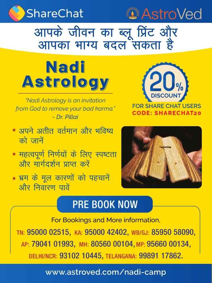 🔯ज्योतिष - ShareChat AstroVed आपके जीवन का ब्लू प्रिंट और आपका भाग्य बदल सकता है Nadi Astrology ( 20 ) DISCOUNT FOR SHARE CHAT USERS CODE : SHARECHAT20 Nadi Astrology is an invitation from God to remove your bad karma . - Dr . Pillai * अपने अतीत वर्तमान और भविष्य को जानें * महत्वपूर्ण निर्णयों के लिए स्पष्टता और मार्गदर्शन प्राप्त करें * भ्रम के मूल कारणों को पहचानें और निवारण पावें PRE BOOK NOW For Bookings and More information TN : 95000 02515 , KA : 95000 42402 , WB / GJ : 85950 58090 , AP : 79041 01993 , MH : 80560 00104 , MP : 95660 00134 , _ DELHI / NCR : 93102 10445 , TELANGANA : 99891 17862 . www . astroved . com / nadi - camp - ShareChat