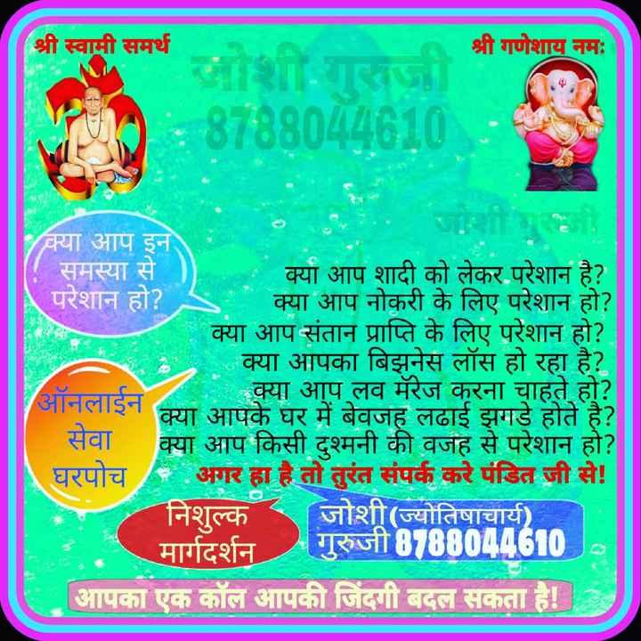 🔯ज्योतिष - ( श्री स्वामी समर्थ श्री गणेशाय नमः जोशी . गुरुजी 18788044610 : क्या आप इन समस्या से क्या आप शादी को लेकर परेशान है ? परेशान हो ? क्या आप नोकरी के लिए परेशान हो ? क्या आप संतान प्राप्ति के लिए परेशान हो ? म . क्या आपका बिझनेस लॉस हो रहा है ? ऑनलाईन क्या आप लव मॅरेज करना चाहते हो ? क्या आपके घर में बेवजह लढाई झगडे होते है ? क्या आप किसी दुश्मनी की वजह से परेशान हो ? घरपोच / - अगर हा है तो तुरंत संपर्क करे पंडित जी से ! निशुल्क जोशी ( ज्योतिषाचार्य ) मार्गदर्शन गुरुजी 87880446100 आपका एक कॉल आपकी जिंदगी बदल सकता है ! - ShareChat