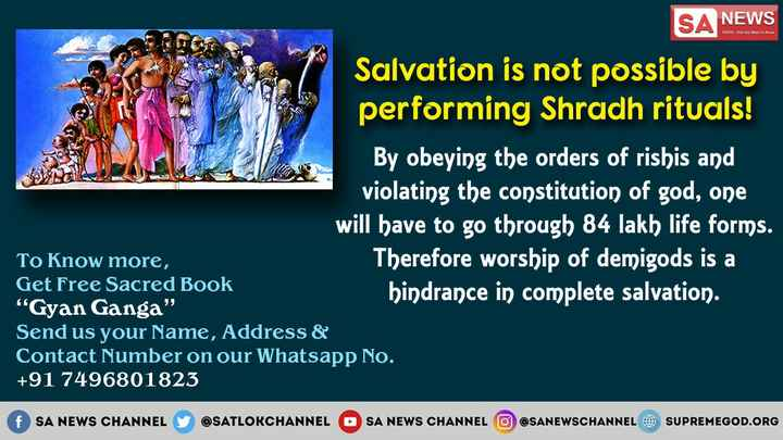 """झूठे फ़साने - NEWS TRUTH . That You Want to know SA NEWS Salvation is not possible by performing Shradh rituals ! By obeying the orders of rishis and violating the constitution of god , one will have to go through 84 lakh life forms . To Know more , Therefore worship of demigods is a Get Free Sacred Book hindrance in complete salvation . """" Gyan Ganga Send us your Name , Address & Contact Number on our Whatsapp No . + 91 7496801823 f SA NEWS CHANNEL Y @ SATLOKCHANNEL SA NEWS CHANNEL O SANEWSCHANNEL SUPREMEGOD . ORG - ShareChat"""