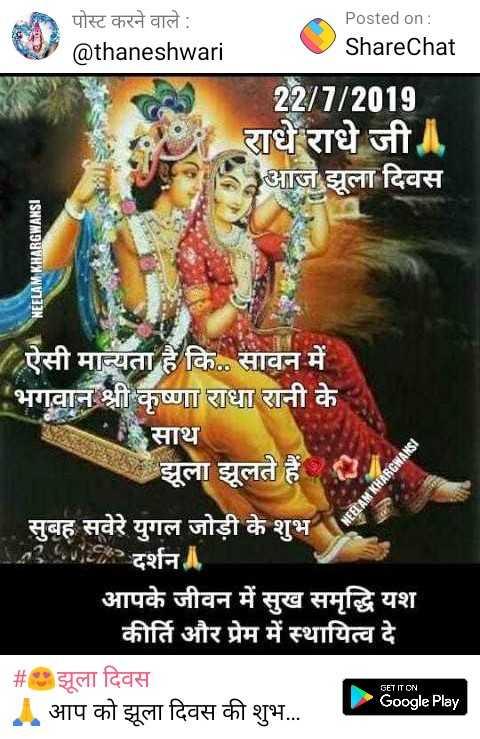 😍झूला दिवस - पोस्ट करने वाले : @ thaneshwari Posted on : ShareChat 22 / 7 / 2019 धे राधे जी आज झूला दिवस NEELAM KHARGWANSI ऐसी मान्यता है कि . . सावन में । भगवान श्री कृष्णा राधा रानी के साथ झूला झूलते हैं । NEELAM KHARGWANSI 1 . सुबह सवेरे युगल जोड़ी के शुभ दर्शन । आपके जीवन में सुख समृद्धि यश कीर्ति और प्रेम में स्थायित्व दे # झूला दिवस आप को झुला दिवस की शुभ . . . Google Play GET IT ON - ShareChat
