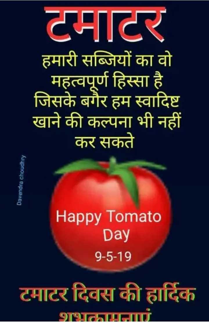 🍅 टमाटर दिवस - टमाटर हमारी सब्जियों का वो महत्वपूर्ण हिस्सा है । जिसके बगैर हम स्वादिष्ट खाने की कल्पना भी नहीं कर सकते Davendra choudhry Happy Tomato Day 9 - 5 - 19 टमाटर दिवस की हार्दिक - ShareChat