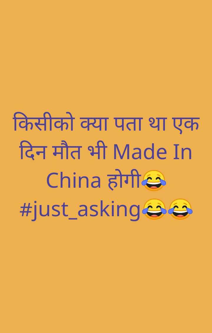 😝ट्रोल - । किसीको क्या पता था एक दिन मौत भी Made In _ _ _ _ China होगी # just _ askingsS - ShareChat