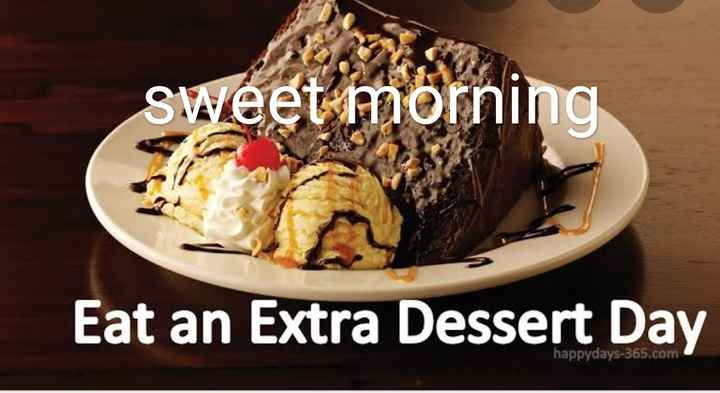 🍨डिजर्ट डे - sweet morning Eat an Extra Dessert Day happydays - 365 . com - ShareChat